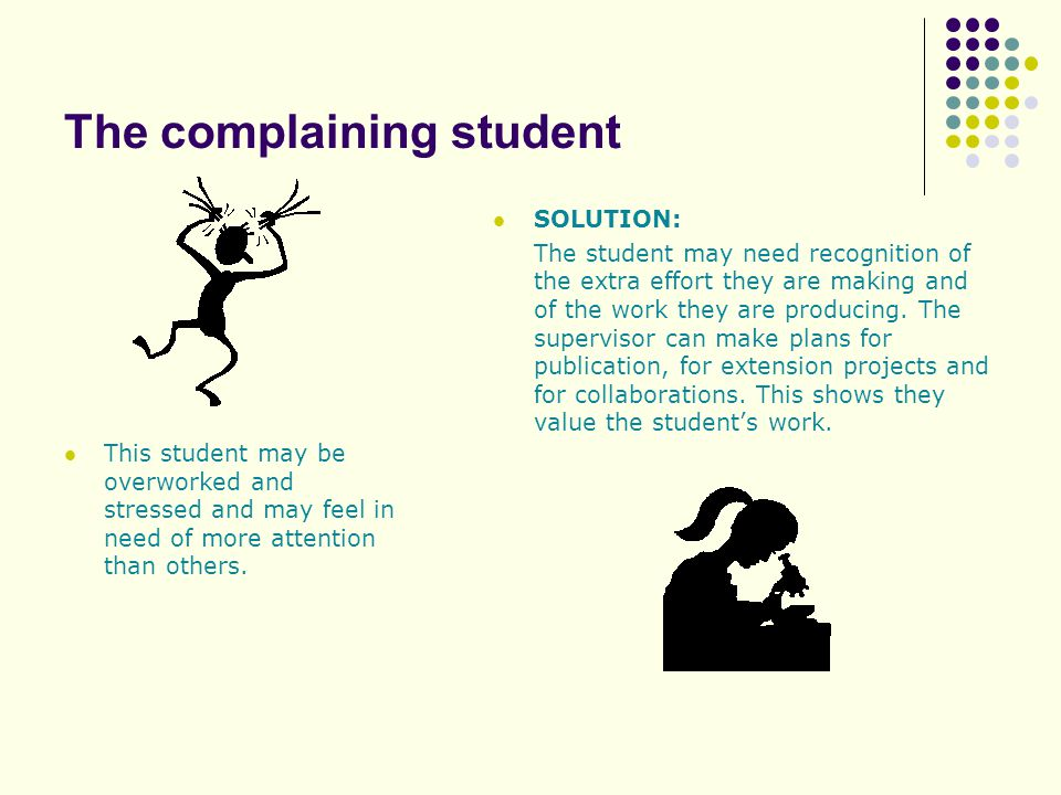 The complaining student SOLUTION: The student may need recognition of the extra effort they are making and of the work they are producing.