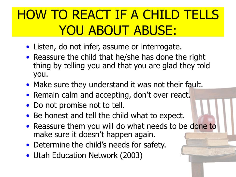 HOW TO REACT IF A CHILD TELLS YOU ABOUT ABUSE: Listen, do not infer, assume or interrogate. Reassure the child that he/she has done the right thing by