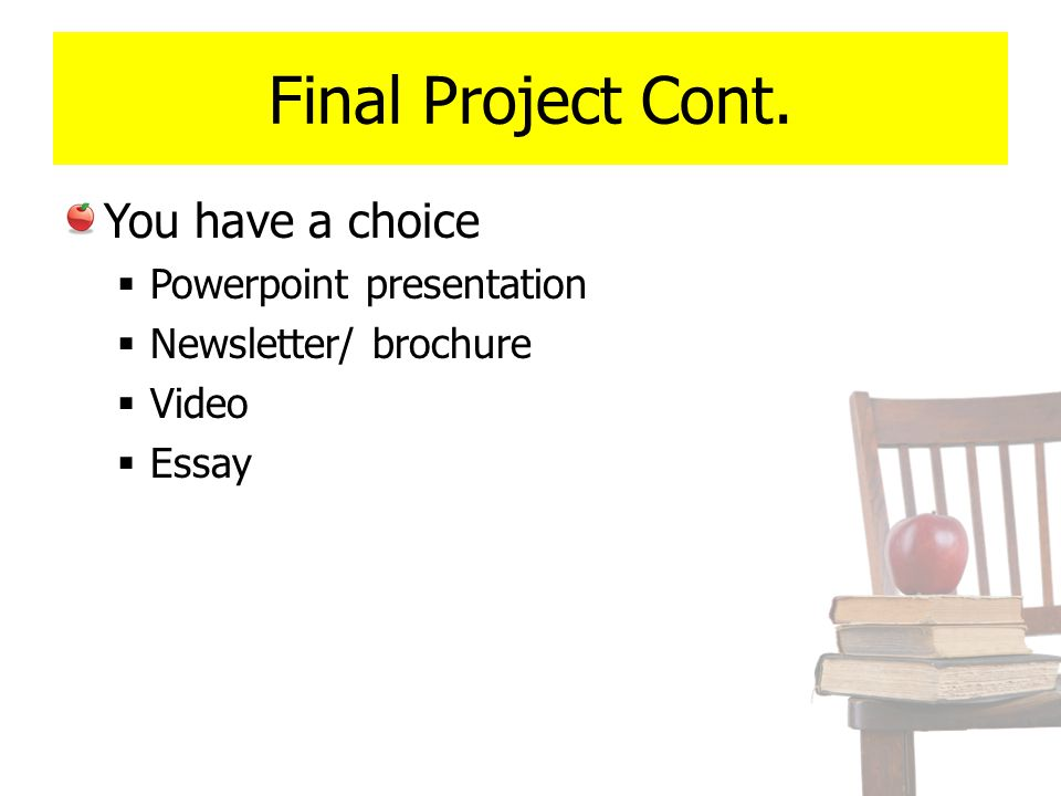 Final Project Cont. You have a choice  Powerpoint presentation  Newsletter/ brochure  Video  Essay