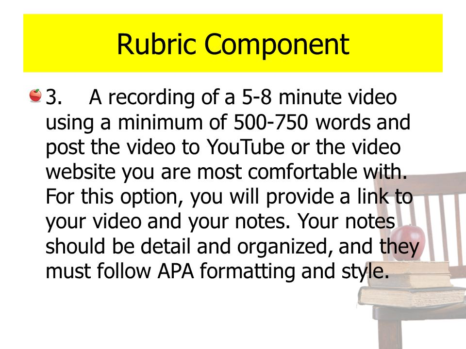 Rubric Component 3. A recording of a 5-8 minute video using a minimum of 500-750 words and post the video to YouTube or the video website you are most