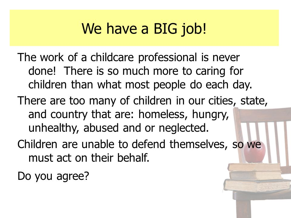 We have a BIG job! The work of a childcare professional is never done! There is so much more to caring for children than what most people do each day.