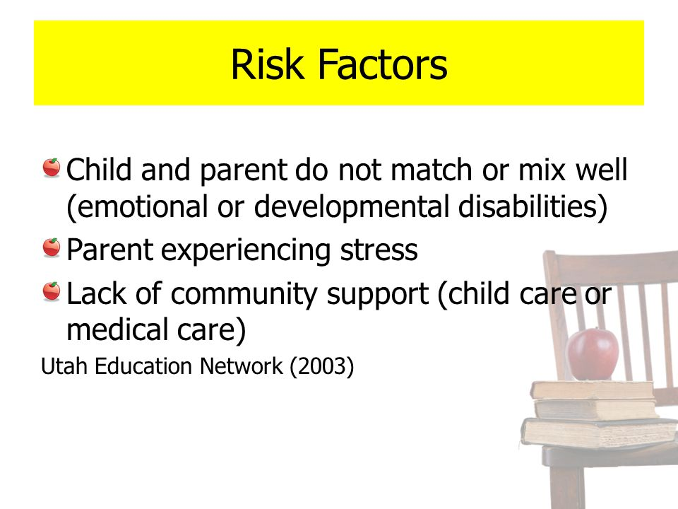 Risk Factors Child and parent do not match or mix well (emotional or developmental disabilities) Parent experiencing stress Lack of community support