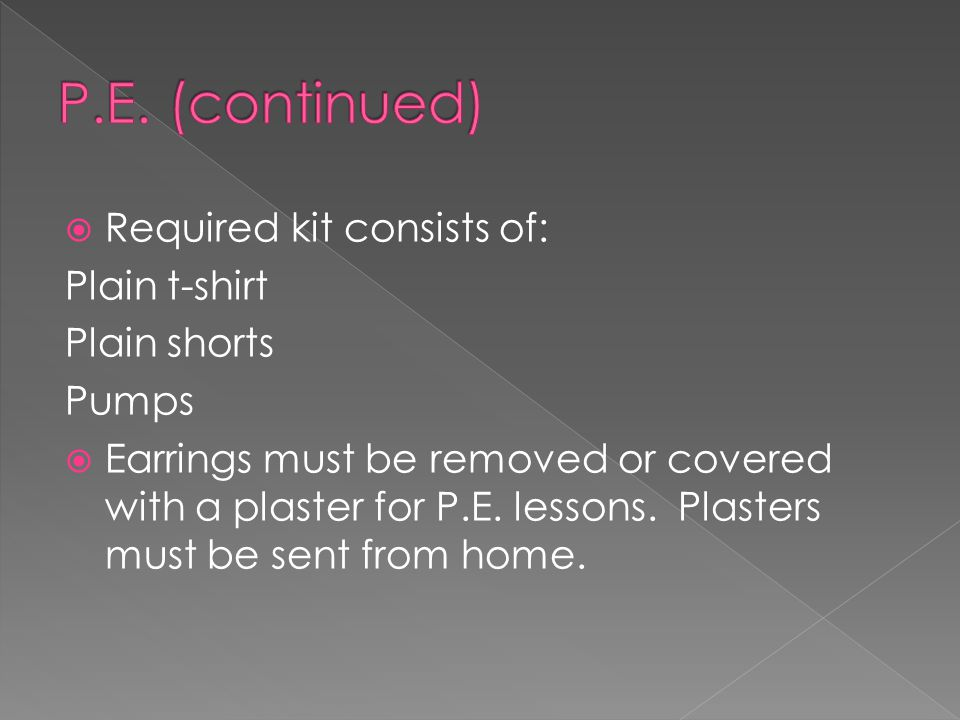  Required kit consists of: Plain t-shirt Plain shorts Pumps  Earrings must be removed or covered with a plaster for P.E.
