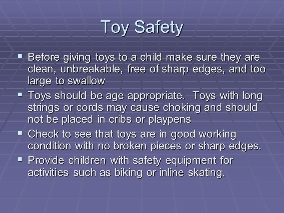 Toy Safety  Before giving toys to a child make sure they are clean, unbreakable, free of sharp edges, and too large to swallow  Toys should be age appropriate.