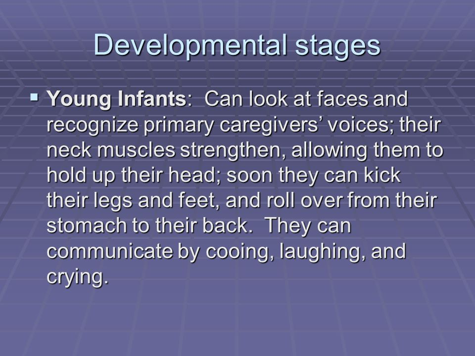 Developmental stages  Young Infants: Can look at faces and recognize primary caregivers' voices; their neck muscles strengthen, allowing them to hold up their head; soon they can kick their legs and feet, and roll over from their stomach to their back.