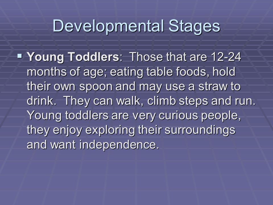 Developmental Stages  Young Toddlers: Those that are 12-24 months of age; eating table foods, hold their own spoon and may use a straw to drink.