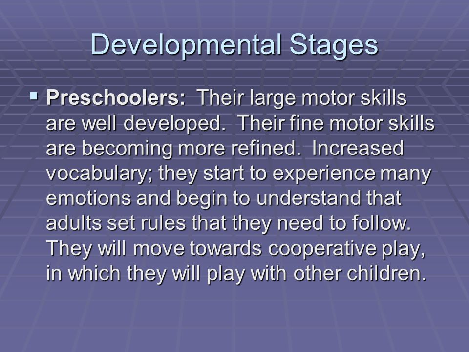 Developmental Stages  Preschoolers: Their large motor skills are well developed.