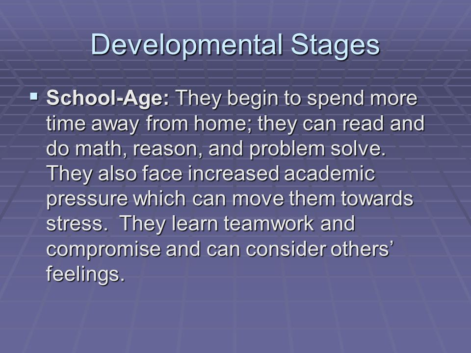 Developmental Stages  School-Age: They begin to spend more time away from home; they can read and do math, reason, and problem solve.