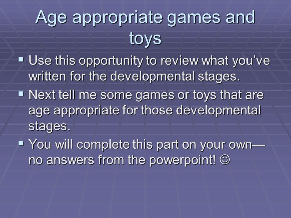 Age appropriate games and toys  Use this opportunity to review what you've written for the developmental stages.