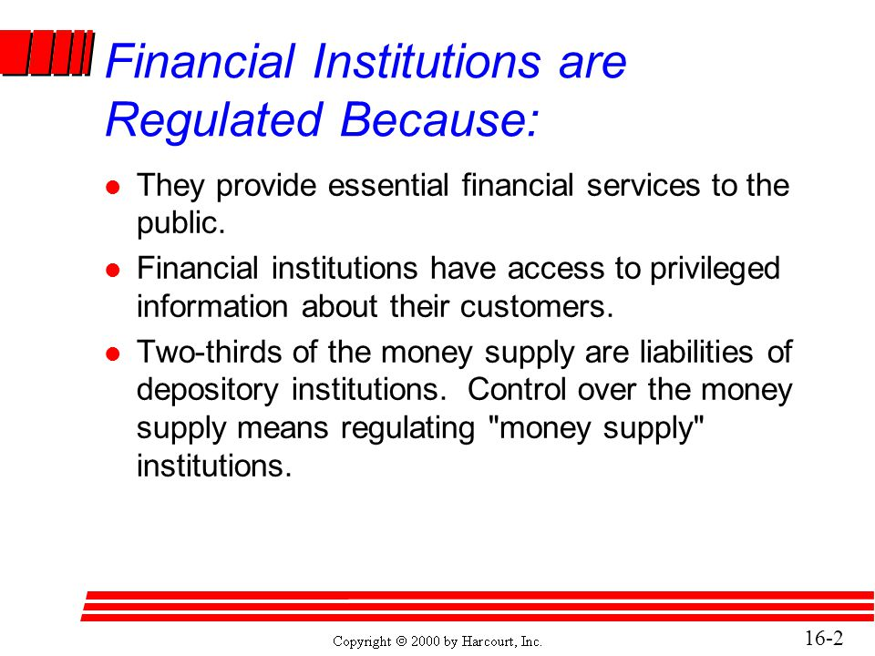 16-3 Financial Institutions are Regulated Because: (concluded) l The federal government has promised to make good on deposits of failed depository institutions and thus regulate to ensure safety and soundness.