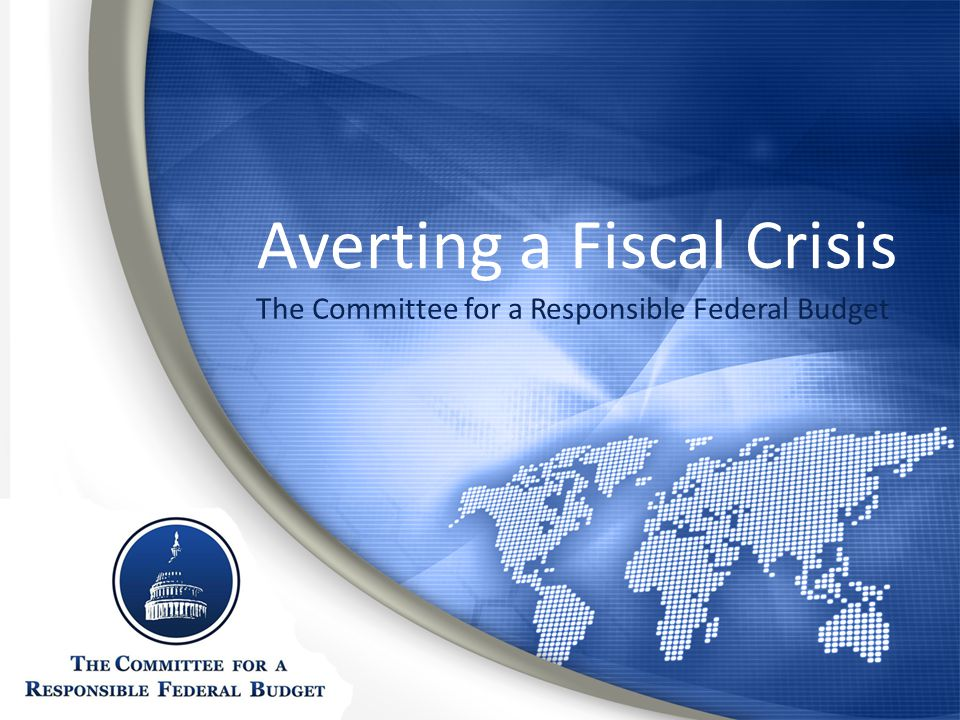 Averting a Fiscal Crisis The Committee for a Responsible Federal Budget