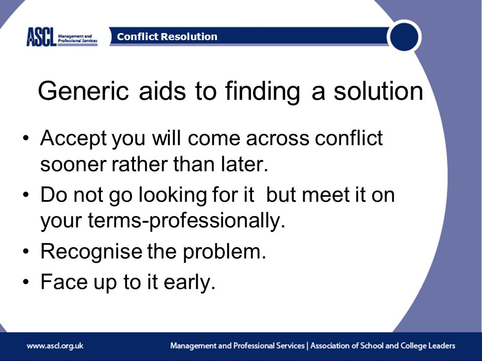Conflict Resolution Generic aids to finding a solution Accept you will come across conflict sooner rather than later.
