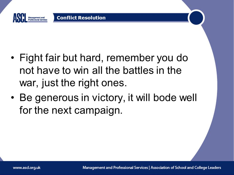 Conflict Resolution Fight fair but hard, remember you do not have to win all the battles in the war, just the right ones.