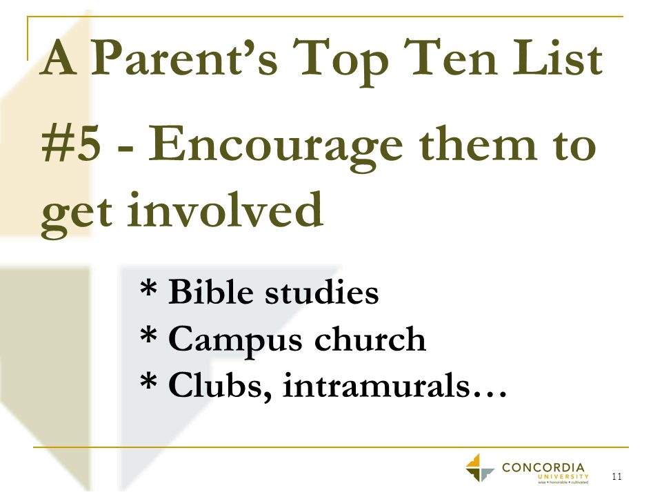 A Parent's Top Ten List #5 - Encourage them to get involved 11 * Bible studies * Campus church * Clubs, intramurals…