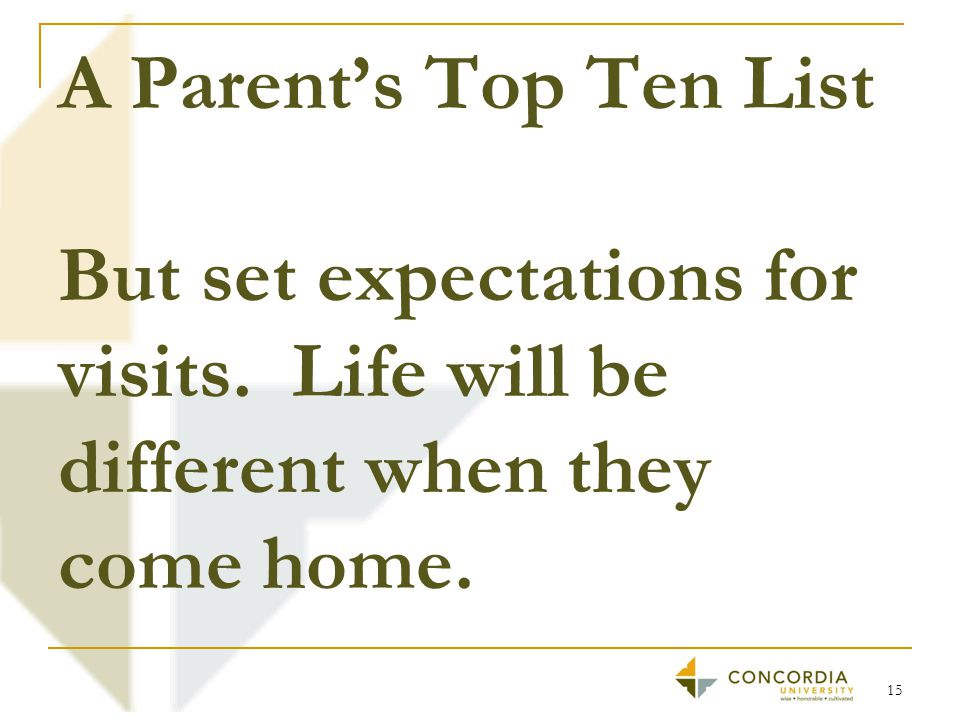 A Parent's Top Ten List But set expectations for visits. Life will be different when they come home. 15