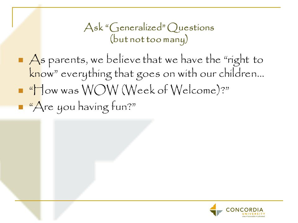Ask Generalized Questions (but not too many) As parents, we believe that we have the right to know everything that goes on with our children… How was WOW (Week of Welcome)? Are you having fun?