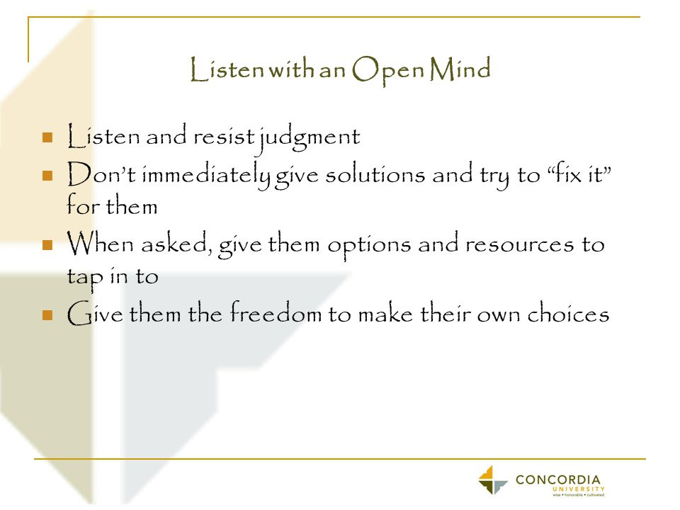 Listen with an Open Mind Listen and resist judgment Don't immediately give solutions and try to fix it for them When asked, give them options and resources to tap in to Give them the freedom to make their own choices