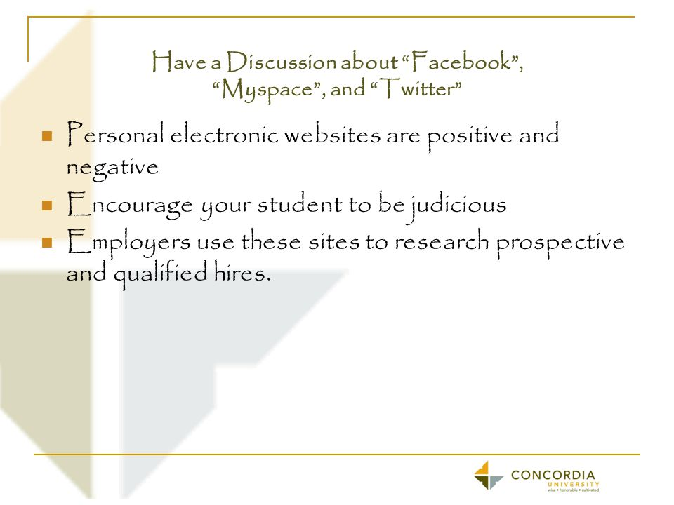 Have a Discussion about Facebook , Myspace , and Twitter Personal electronic websites are positive and negative Encourage your student to be judicious Employers use these sites to research prospective and qualified hires.