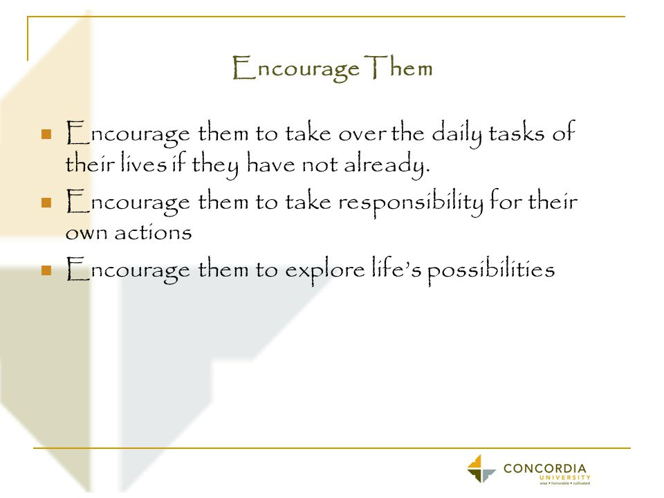 Encourage Them Encourage them to take over the daily tasks of their lives if they have not already.