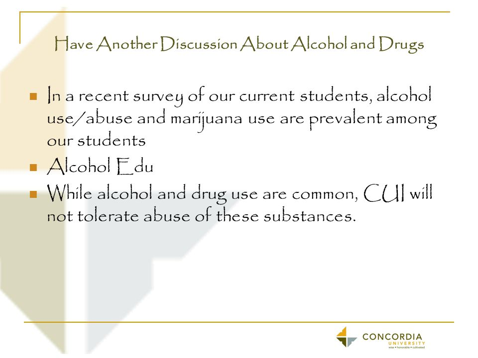 Have Another Discussion About Alcohol and Drugs In a recent survey of our current students, alcohol use/abuse and marijuana use are prevalent among our students Alcohol Edu While alcohol and drug use are common, CUI will not tolerate abuse of these substances.