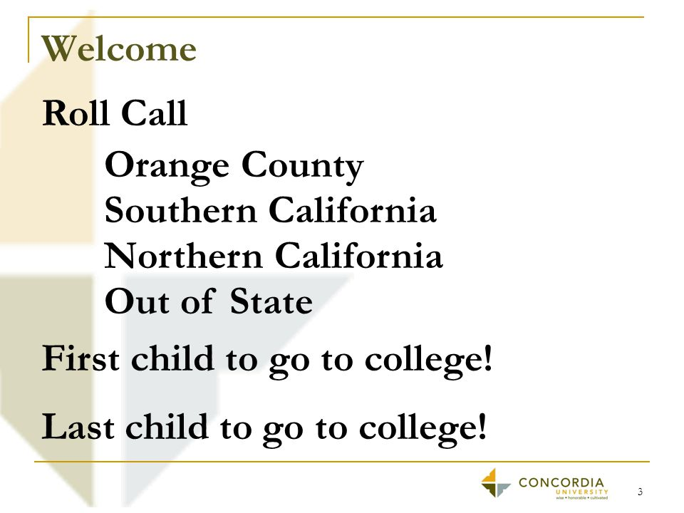 Welcome 3 Roll Call Orange County Southern California Northern California Out of State First child to go to college.