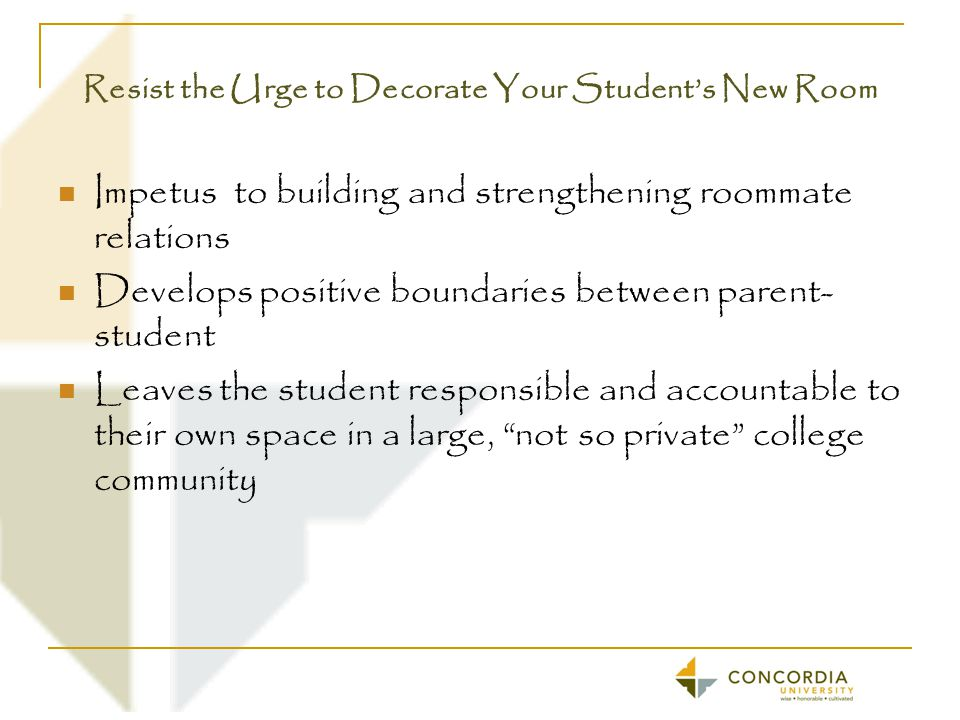 Resist the Urge to Decorate Your Student's New Room Impetus to building and strengthening roommate relations Develops positive boundaries between parent- student Leaves the student responsible and accountable to their own space in a large, not so private college community