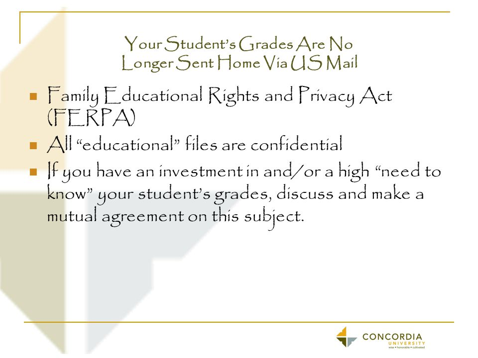 Your Student's Grades Are No Longer Sent Home Via US Mail Family Educational Rights and Privacy Act (FERPA) All educational files are confidential If you have an investment in and/or a high need to know your student's grades, discuss and make a mutual agreement on this subject.