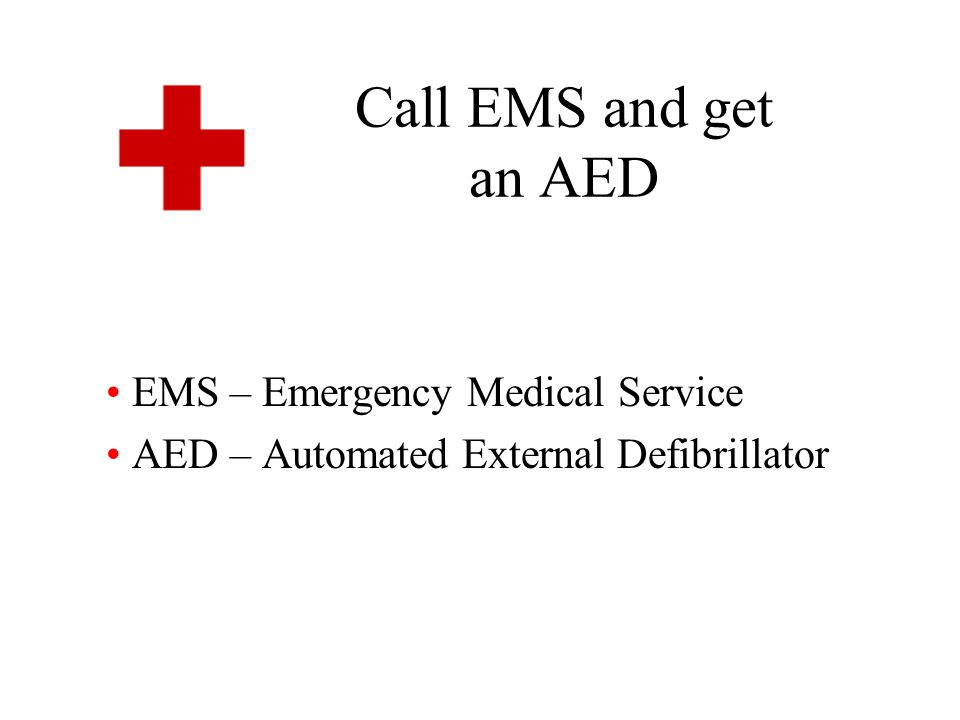 Call EMS and get an AED EMS – Emergency Medical Service AED – Automated External Defibrillator