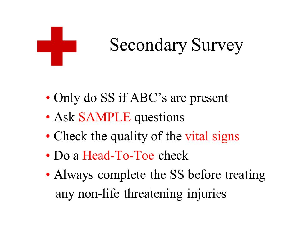 SAMPLE Questions S – Signs and Symptoms (what you See) A – Allergies M – Medications P – Past Medical History L – Last Meal E – Events leading up to the injury or illness