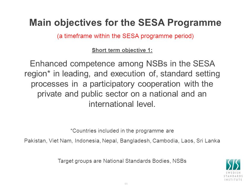 11 Main objectives for the SESA Programme (a timeframe within the SESA programme period) Short term objective 1: Enhanced competence among NSBs in the SESA region* in leading, and execution of, standard setting processes in a participatory cooperation with the private and public sector on a national and an international level.
