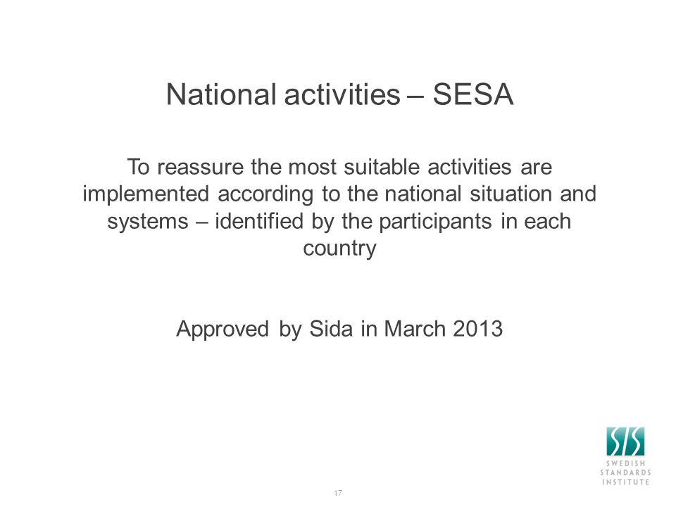 17 National activities – SESA To reassure the most suitable activities are implemented according to the national situation and systems – identified by the participants in each country Approved by Sida in March 2013