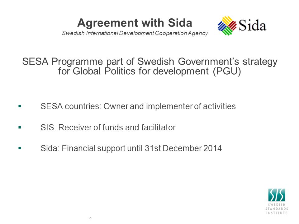 Agreement with Sida Swedish International Development Cooperation Agency SESA Programme part of Swedish Government's strategy for Global Politics for development (PGU)  SESA countries: Owner and implementer of activities  SIS: Receiver of funds and facilitator  Sida: Financial support until 31st December 2014 2