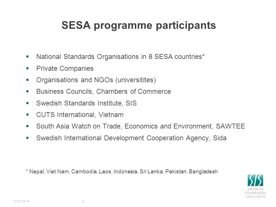 SESA programme participants  National Standards Organisations in 8 SESA countries*  Private Companies  Organisations and NGOs (universitites)  Business Councils, Chambers of Commerce  Swedish Standards Institute, SIS  CUTS International, Vietnam  South Asia Watch on Trade, Economics and Environment, SAWTEE  Swedish International Development Cooperation Agency, Sida * Nepal, Viet Nam, Cambodia, Laos, Indonesia, Sri Lanka, Pakistan, Bangladesh 2015-04-29 3