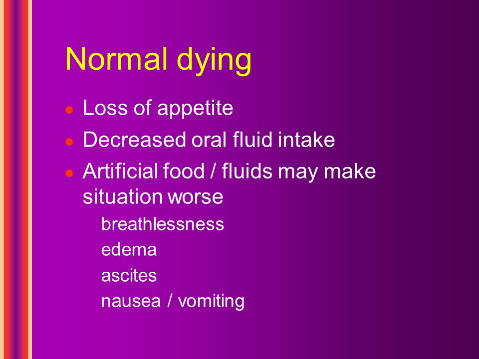 Normal dying Loss of appetite Decreased oral fluid intake Artificial food / fluids may make situation worse breathlessness edema ascites nausea / vomiting