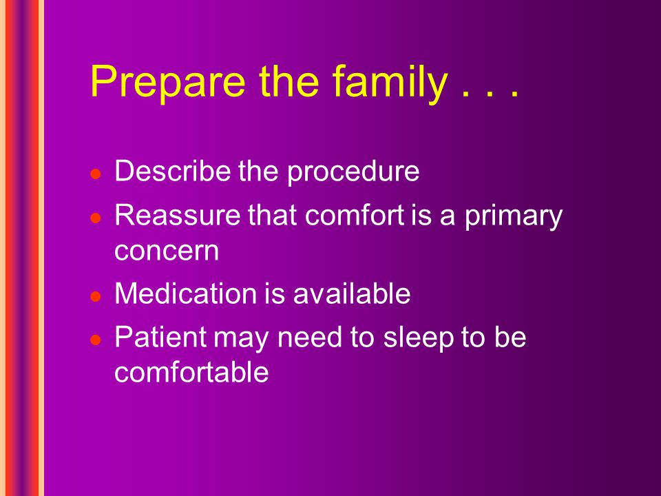Prepare the family... Describe the procedure Reassure that comfort is a primary concern Medication is available Patient may need to sleep to be comfor