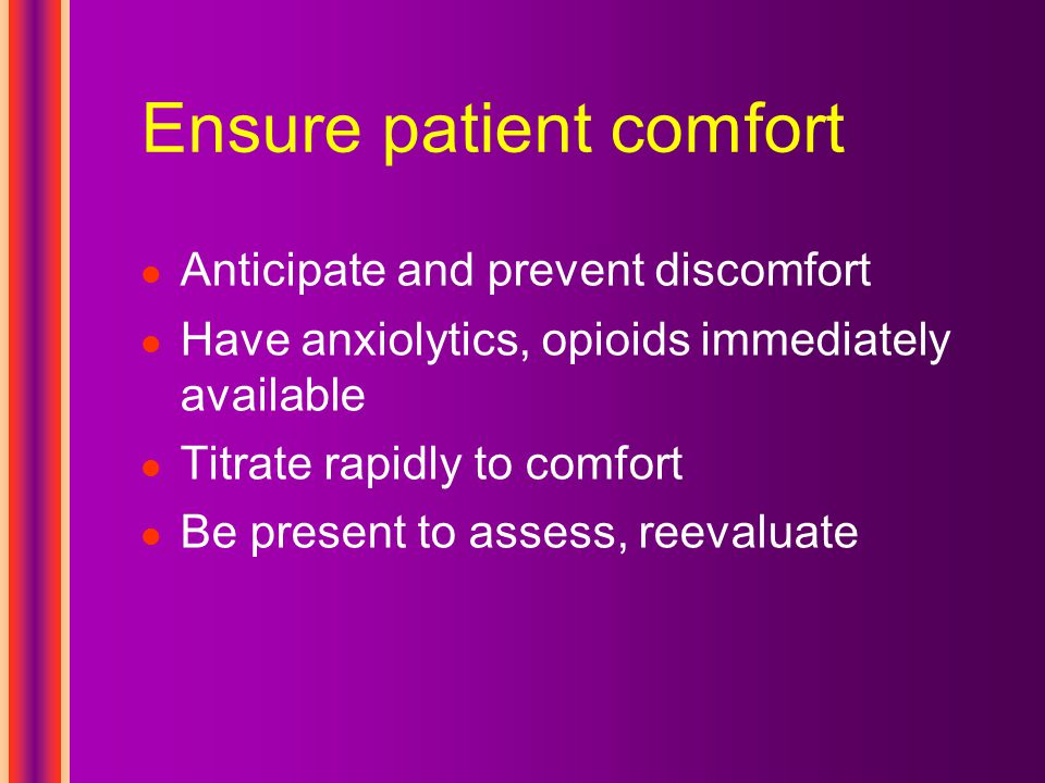 Ensure patient comfort Anticipate and prevent discomfort Have anxiolytics, opioids immediately available Titrate rapidly to comfort Be present to assess, reevaluate