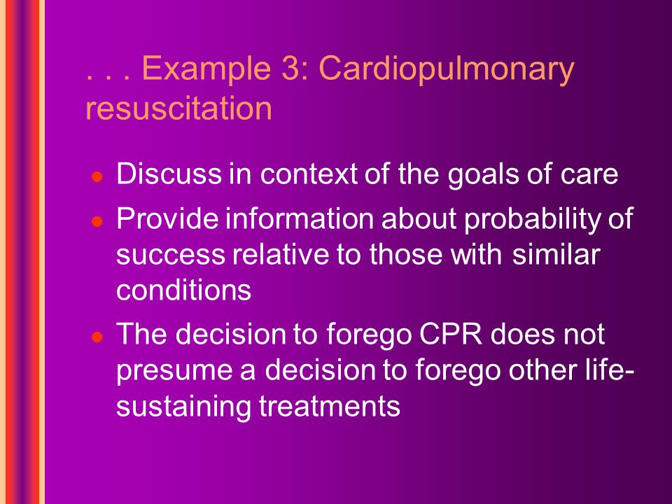 ... Example 3: Cardiopulmonary resuscitation Discuss in context of the goals of care Provide information about probability of success relative to thos