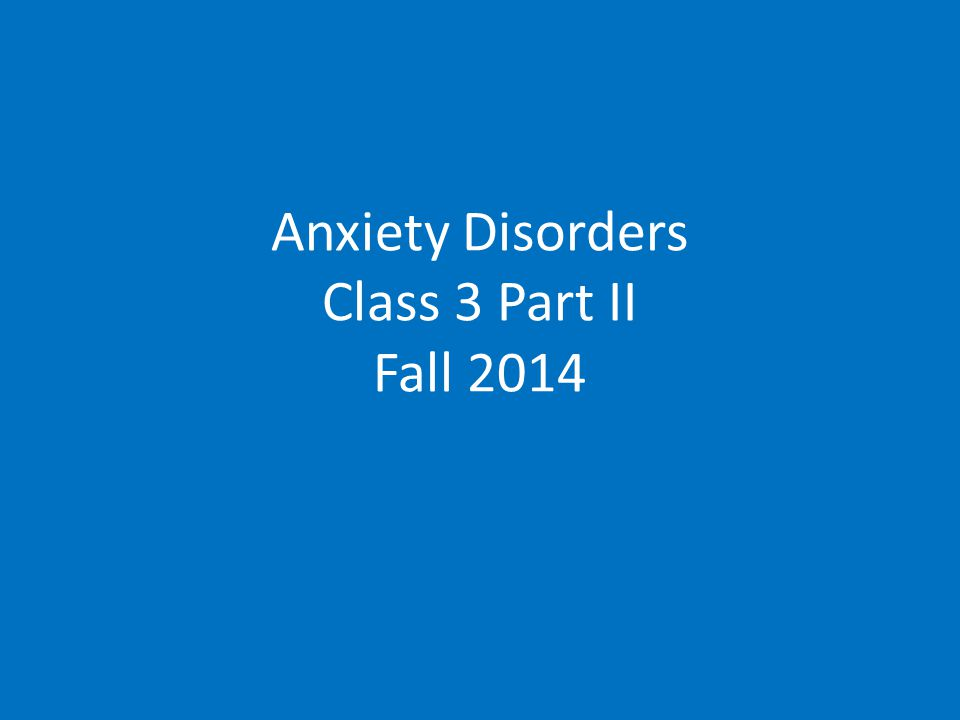 Anxiety Disorders Class 3 Part II Fall 2014