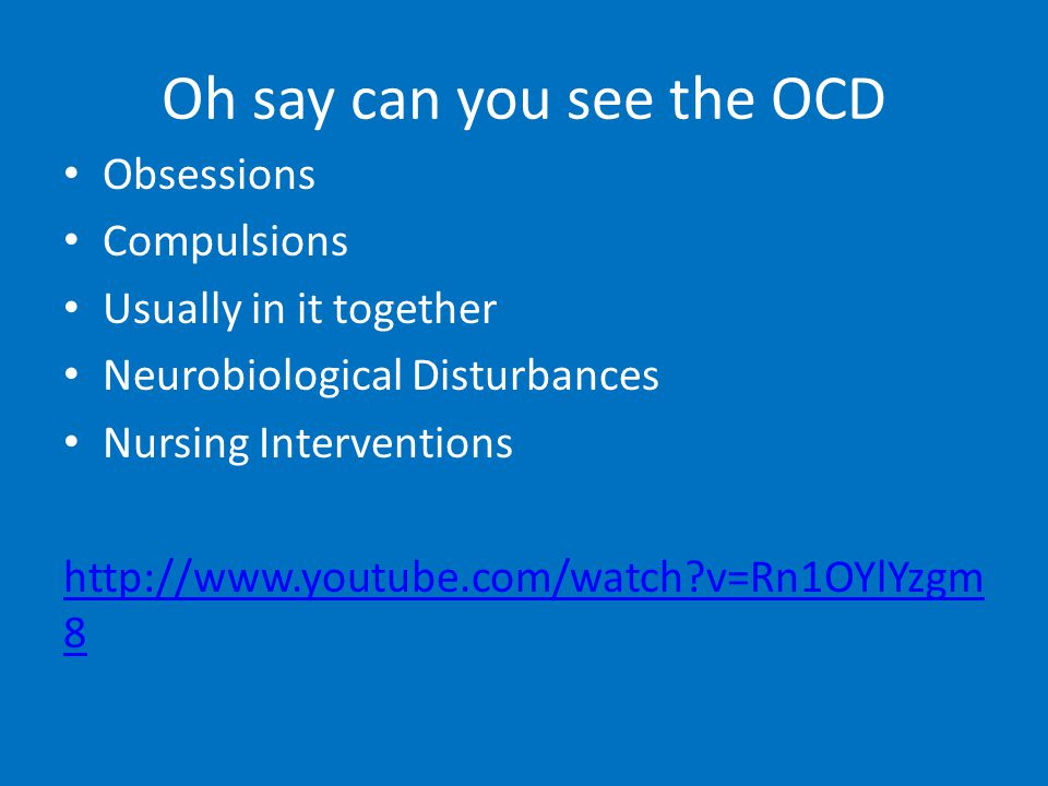 Oh say can you see the OCD Obsessions Compulsions Usually in it together Neurobiological Disturbances Nursing Interventions http://www.youtube.com/watch v=Rn1OYlYzgm 8