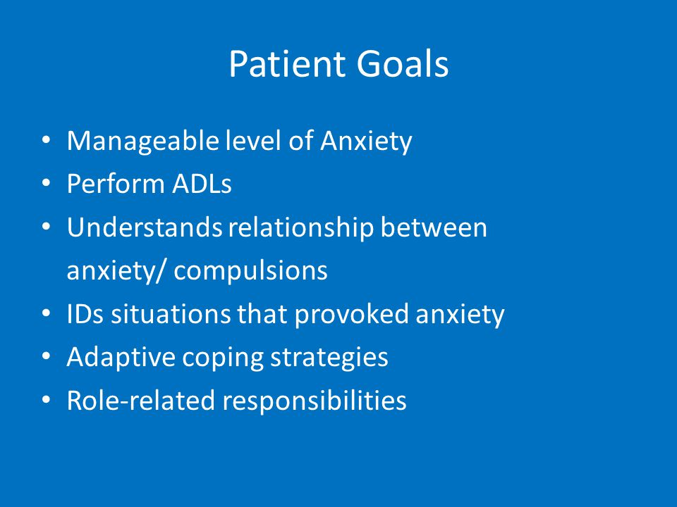 Patient Goals Manageable level of Anxiety Perform ADLs Understands relationship between anxiety/ compulsions IDs situations that provoked anxiety Adaptive coping strategies Role-related responsibilities