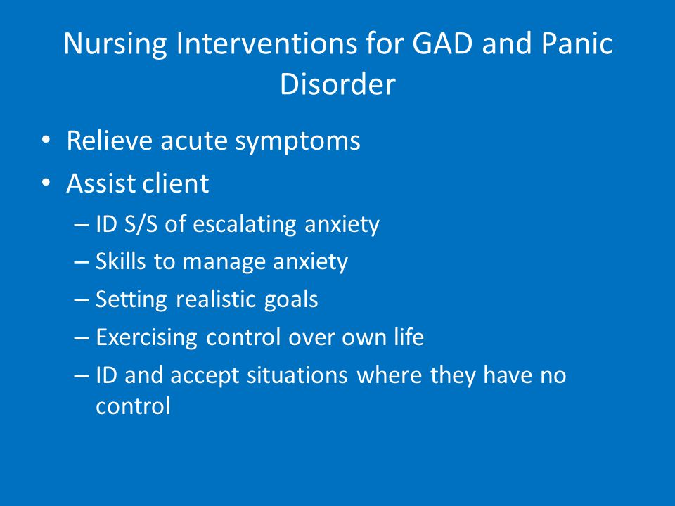 Nursing Interventions for GAD and Panic Disorder Relieve acute symptoms Assist client – ID S/S of escalating anxiety – Skills to manage anxiety – Setting realistic goals – Exercising control over own life – ID and accept situations where they have no control