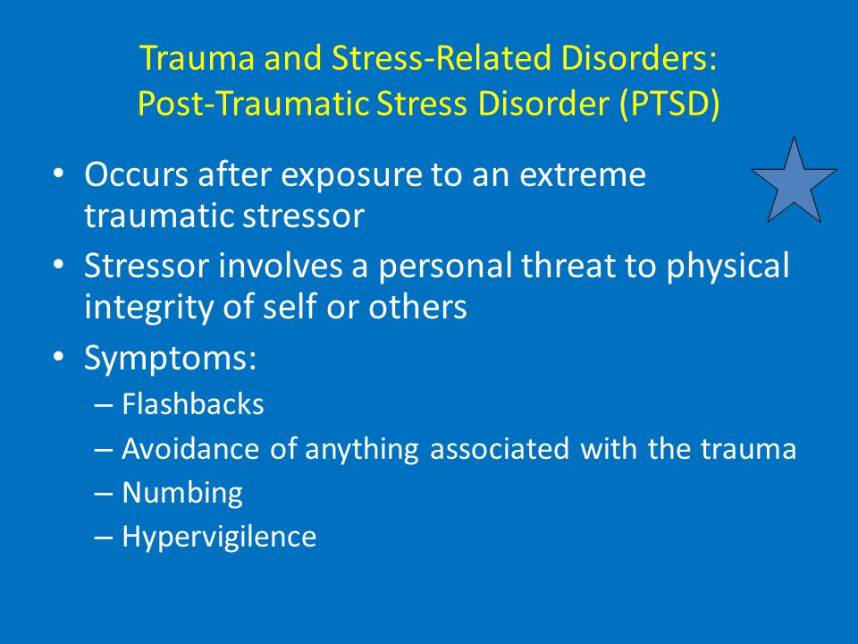 Trauma and Stress-Related Disorders: Post-Traumatic Stress Disorder (PTSD) Occurs after exposure to an extreme traumatic stressor Stressor involves a