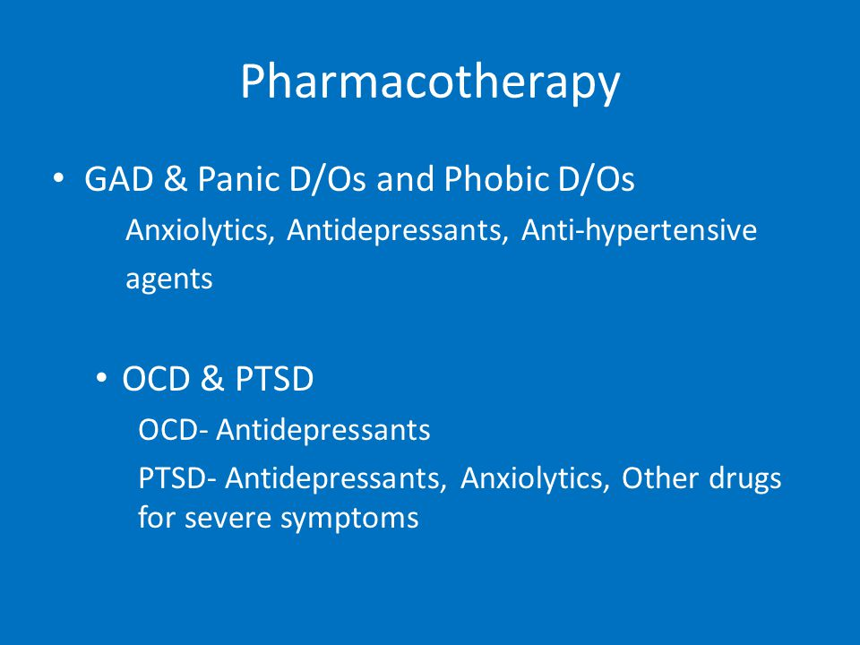 Pharmacotherapy GAD & Panic D/Os and Phobic D/Os Anxiolytics, Antidepressants, Anti-hypertensive agents OCD & PTSD OCD- Antidepressants PTSD- Antidepressants, Anxiolytics, Other drugs for severe symptoms