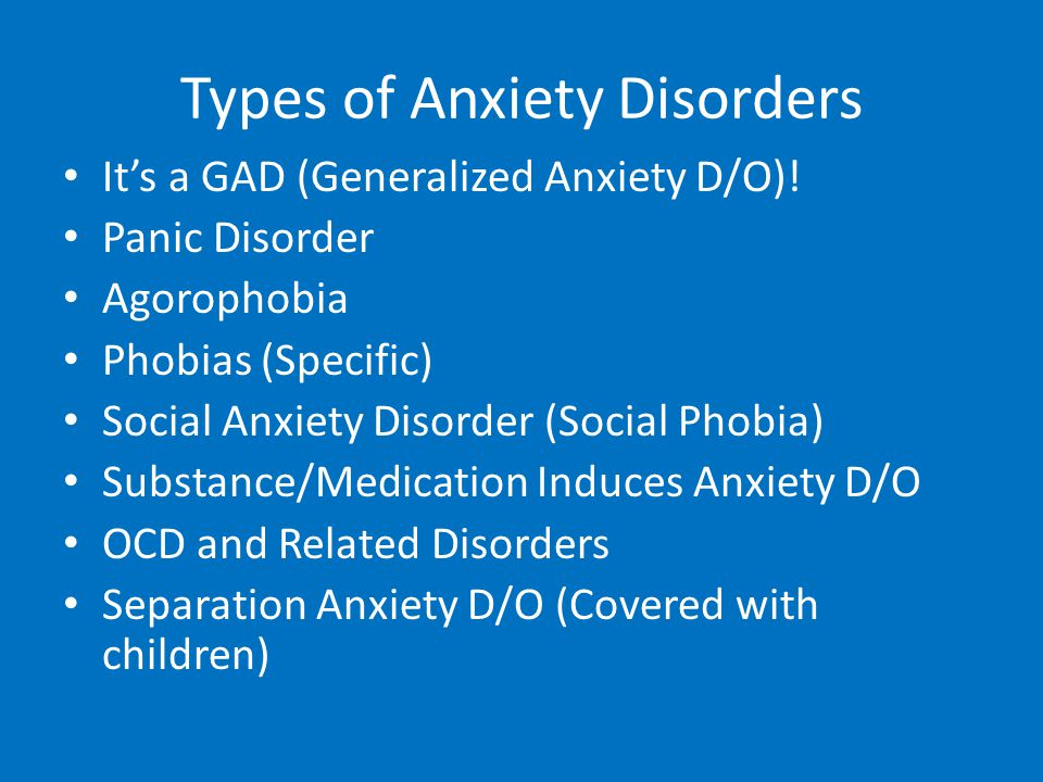 Types of Anxiety Disorders It's a GAD (Generalized Anxiety D/O)! Panic Disorder Agorophobia Phobias (Specific) Social Anxiety Disorder (Social Phobia)