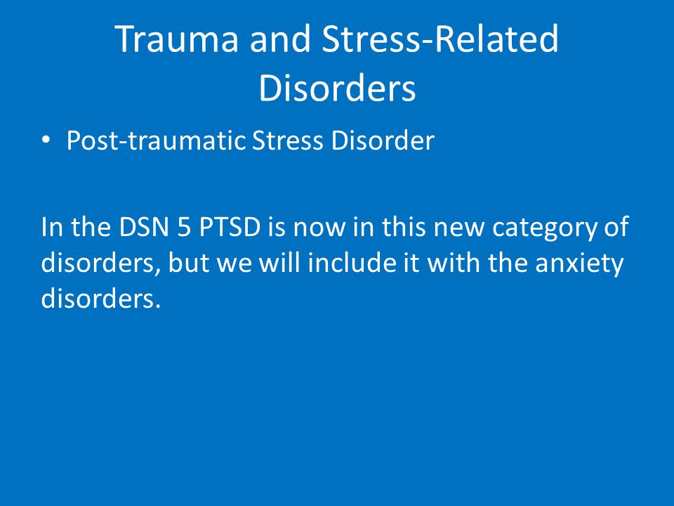 Trauma and Stress-Related Disorders Post-traumatic Stress Disorder In the DSN 5 PTSD is now in this new category of disorders, but we will include it
