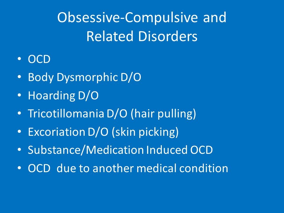 Obsessive-Compulsive and Related Disorders OCD Body Dysmorphic D/O Hoarding D/O Tricotillomania D/O (hair pulling) Excoriation D/O (skin picking) Subs