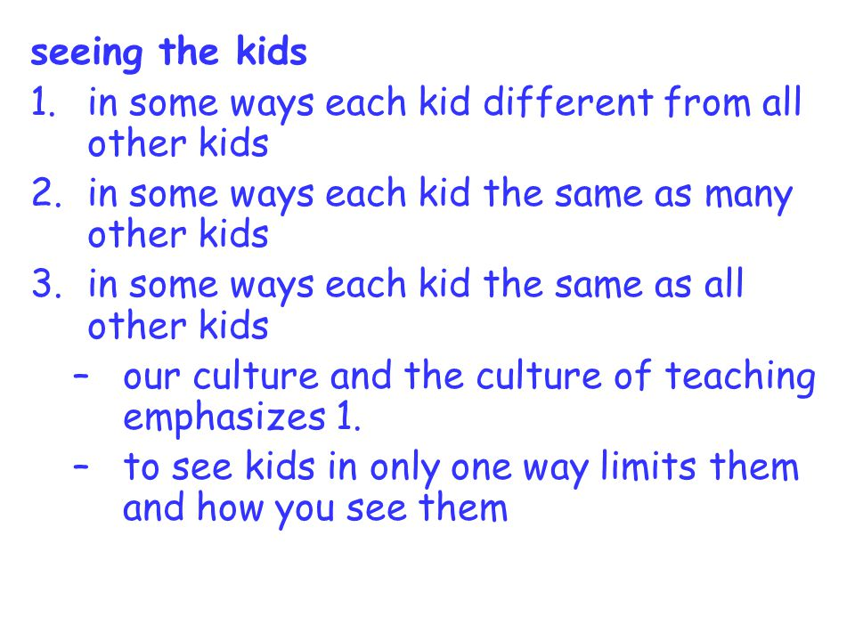 seeing the kids 1.in some ways each kid different from all other kids 2.in some ways each kid the same as many other kids 3.in some ways each kid the same as all other kids –our culture and the culture of teaching emphasizes 1.