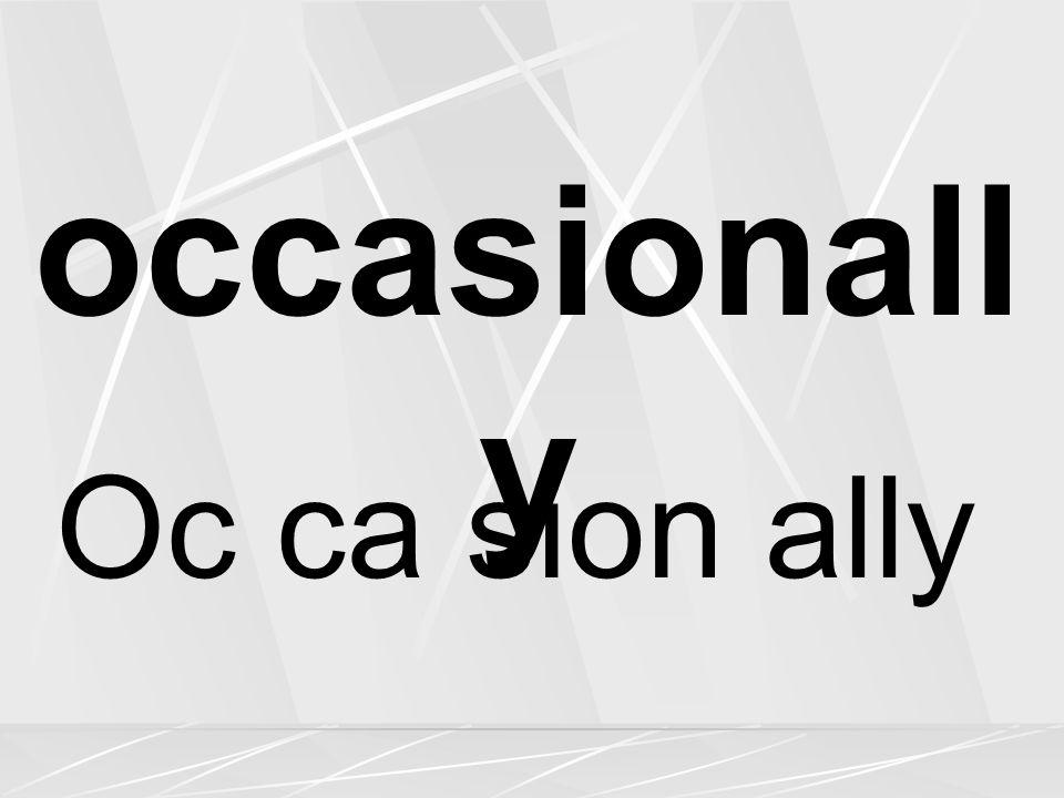 occasionall y Oc ca sion ally