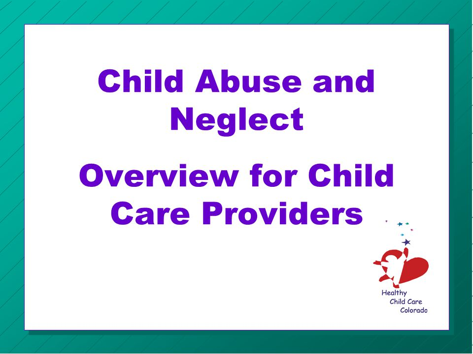 Child Abuse & Neglect National Statistics Over 3 million reports of child abuse and neglect are reported each year » Neglect60% » Physical 20% » Sexual 10% » Emotional 7%