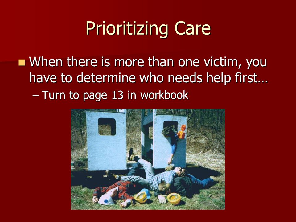Prioritizing Care When there is more than one victim, you have to determine who needs help first… When there is more than one victim, you have to determine who needs help first… –Turn to page 13 in workbook